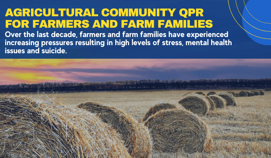 Text: Agricultural Community QPR for Farmers and Farm Families: Over the last decade, farmers and farm families have experienced increasing pressures resulting in high levels of stress, mental health issues and suicide.